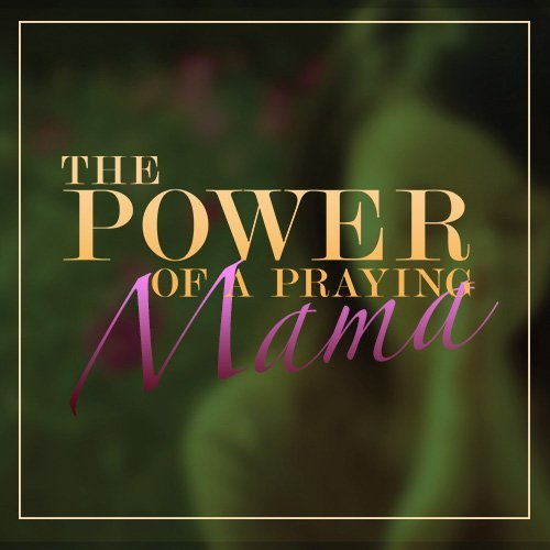 The Power Of A Praying Mama